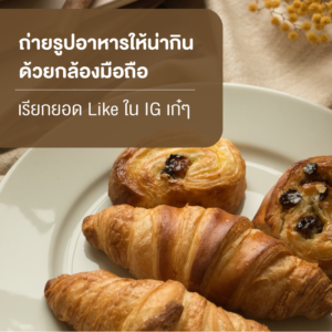 เรียกยอด Like ใน IG ด้วย 7 How to การถ่ายรูปอาหารให้น่ากินด้วยกล้องมือถือ 7